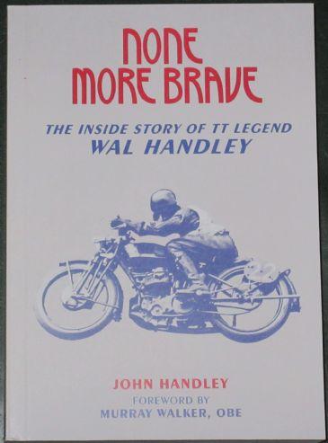 None More Brave - The Inside Story of TT Legend Wal Handley, by John Handley